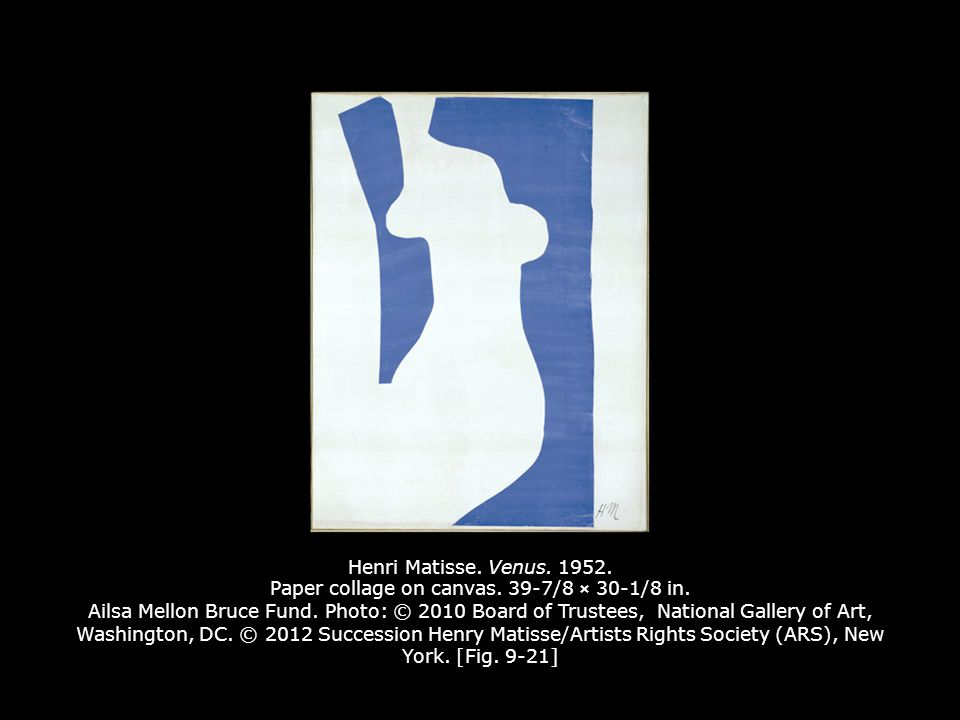 Henri Matisse. Venus. 1952. Paper collage on canvas. 39-7/8 × 30-1/8 in. Ailsa Mellon Bruce Fund. Photo: © 2010 Board of Trustees, National Gallery of Art, Washington, DC. © 2012 Succession Henry Matisse/Artists Rights Society (ARS), New York. [Fig. 9-21]